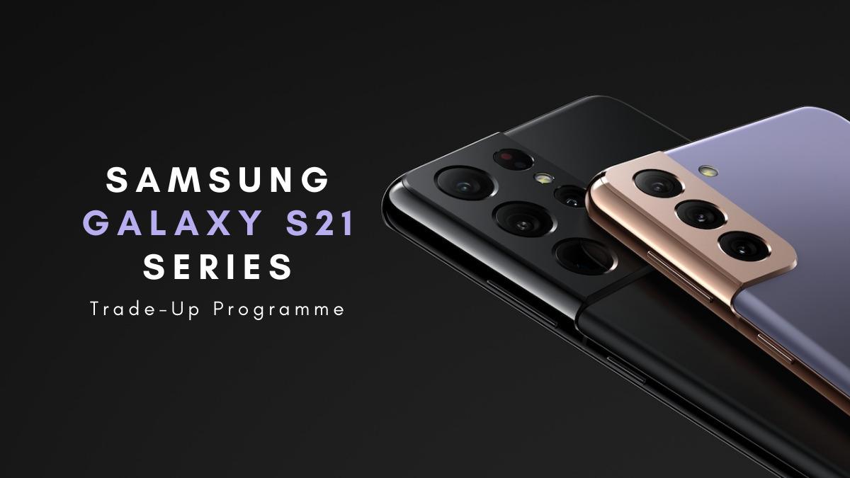 Samsung Galaxy S21 Series Trade-Up Programme